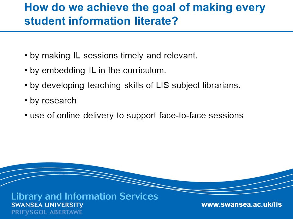 www.swansea.ac.uk/lis Achieving our goals Were addressing the first two goals by reviewing provision of IL in schools by meeting with key school contacts.