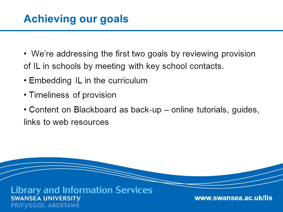 www.swansea.ac.uk/lis Achieving our goals Were addressing the first two goals by reviewing provision of IL in schools by meeting with key school conta