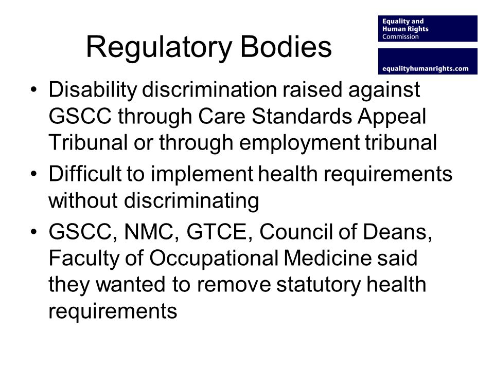 Regulatory Bodies Disability discrimination raised against GSCC through Care Standards Appeal Tribunal or through employment tribunal Difficult to imp