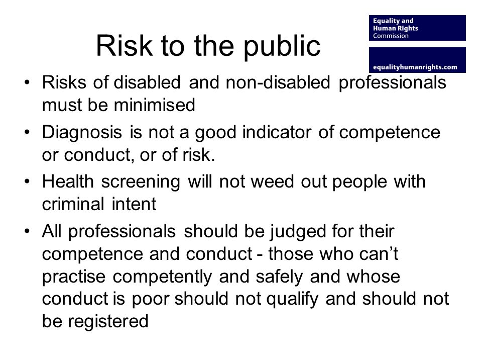 Risk to the public Risks of disabled and non-disabled professionals must be minimised Diagnosis is not a good indicator of competence or conduct, or o