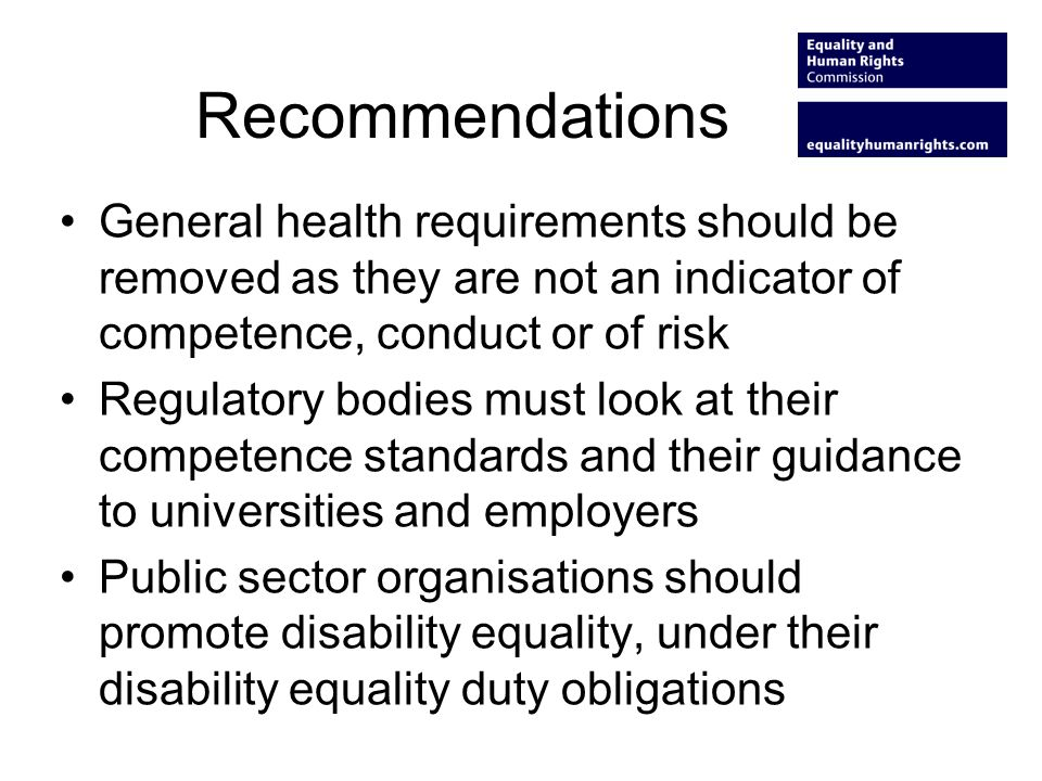 Recommendations General health requirements should be removed as they are not an indicator of competence, conduct or of risk Regulatory bodies must look at their competence standards and their guidance to universities and employers Public sector organisations should promote disability equality, under their disability equality duty obligations