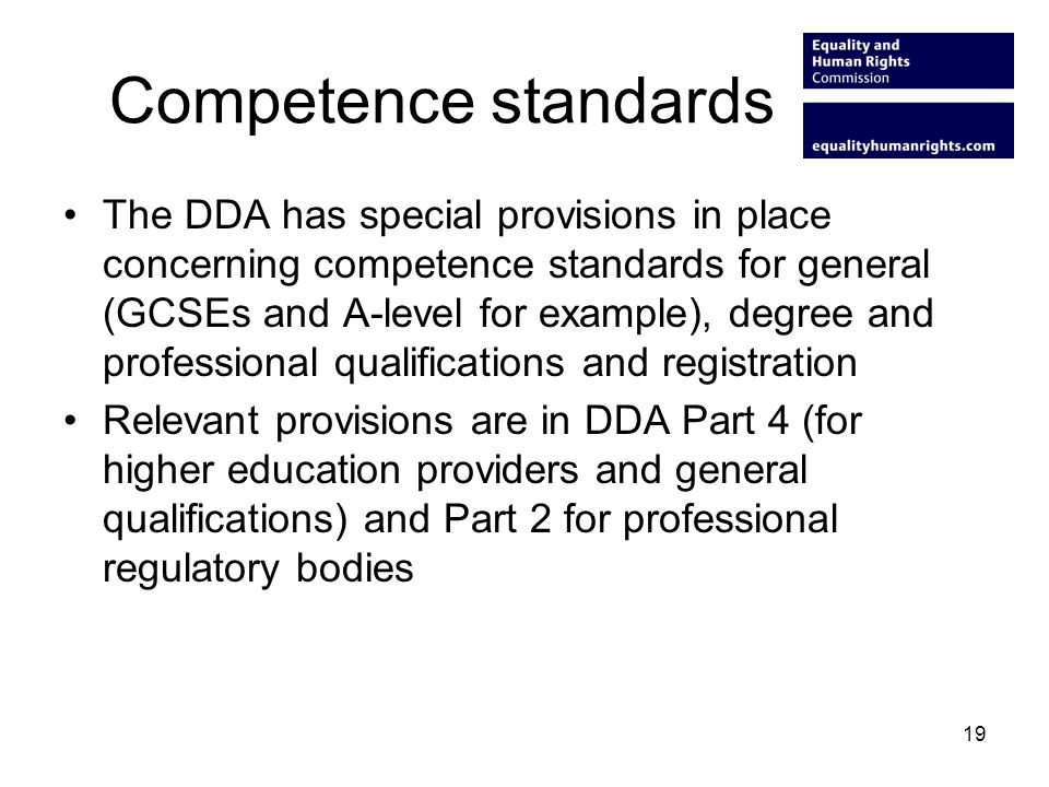 19 Competence standards The DDA has special provisions in place concerning competence standards for general (GCSEs and A-level for example), degree and professional qualifications and registration Relevant provisions are in DDA Part 4 (for higher education providers and general qualifications) and Part 2 for professional regulatory bodies