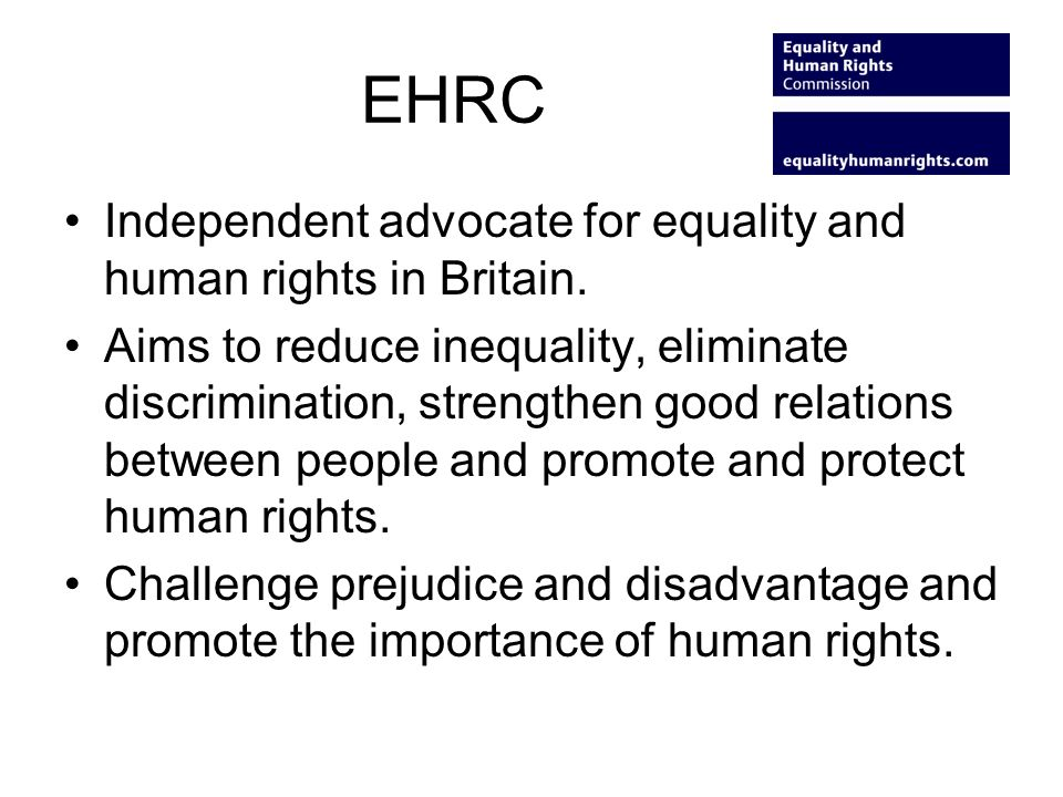 EHRC Independent advocate for equality and human rights in Britain. Aims to reduce inequality, eliminate discrimination, strengthen good relations bet