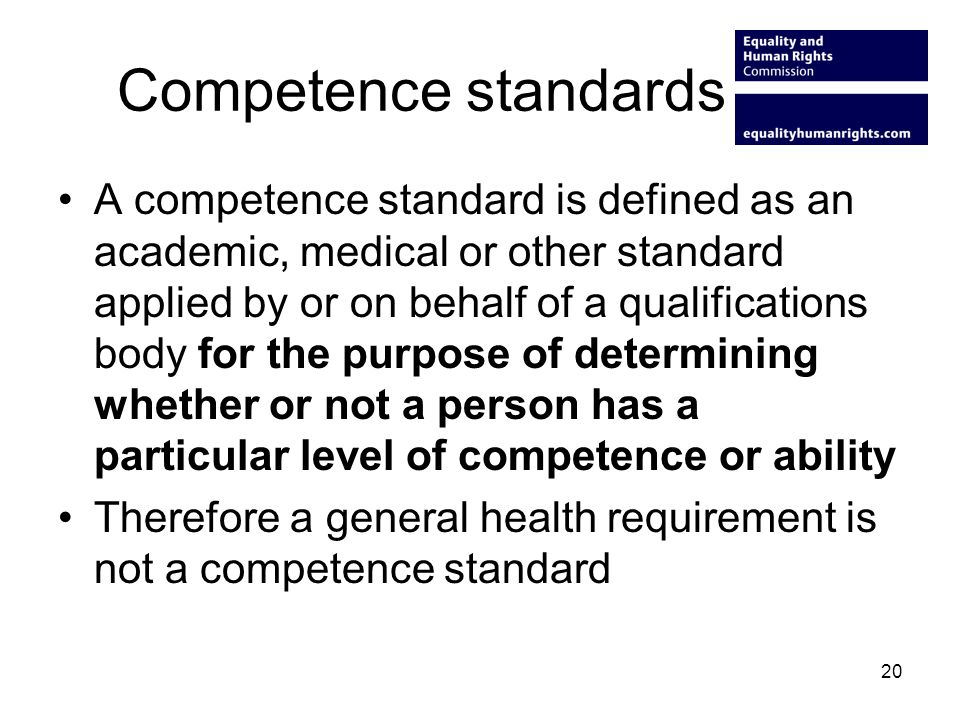Competence standards A competence standard is defined as an academic, medical or other standard applied by or on behalf of a qualifications body for the purpose of determining whether or not a person has a particular level of competence or ability Therefore a general health requirement is not a competence standard 20