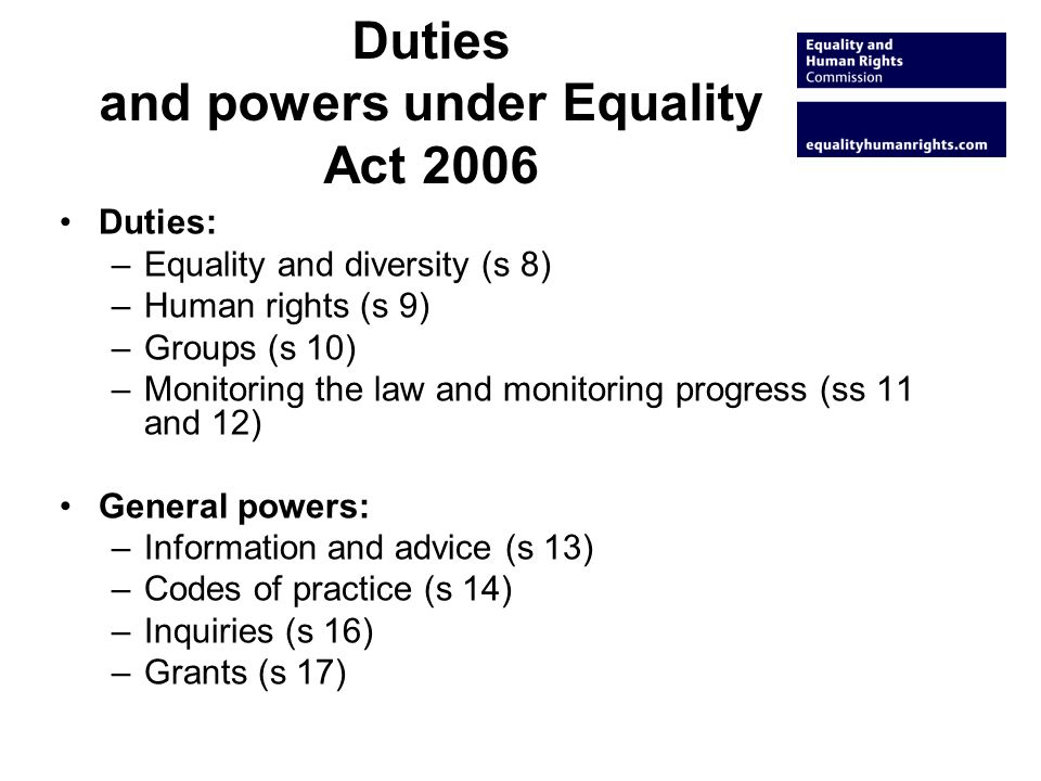 Duties and powers under Equality Act 2006 Duties: –Equality and diversity (s 8) –Human rights (s 9) –Groups (s 10) –Monitoring the law and monitoring progress (ss 11 and 12) General powers: –Information and advice (s 13) –Codes of practice (s 14) –Inquiries (s 16) –Grants (s 17)