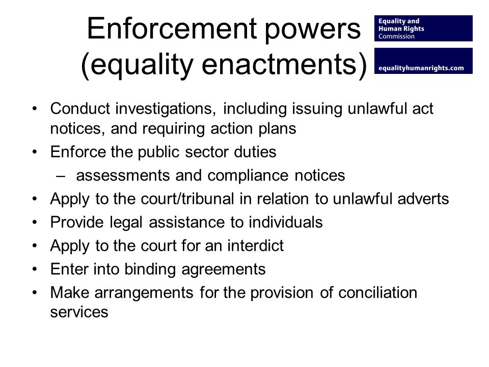 Enforcement powers (equality enactments) Conduct investigations, including issuing unlawful act notices, and requiring action plans Enforce the public