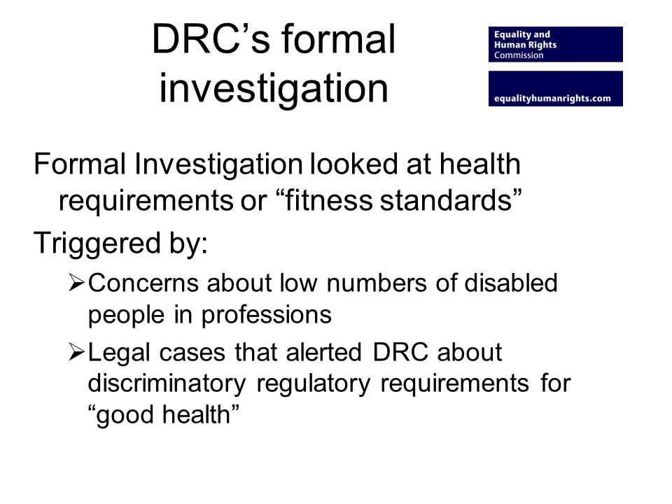 DRCs formal investigation Formal Investigation looked at health requirements or fitness standards Triggered by: Concerns about low numbers of disabled people in professions Legal cases that alerted DRC about discriminatory regulatory requirements for good health