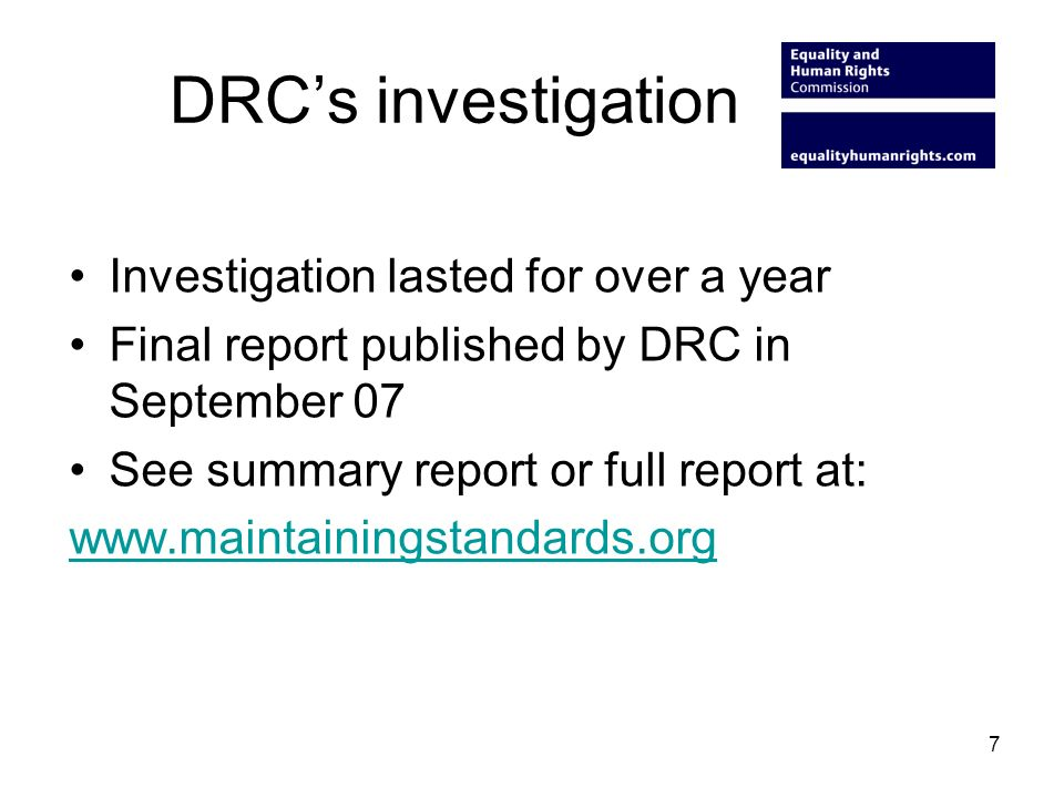 DRCs investigation Investigation lasted for over a year Final report published by DRC in September 07 See summary report or full report at: www.maintainingstandards.org 7
