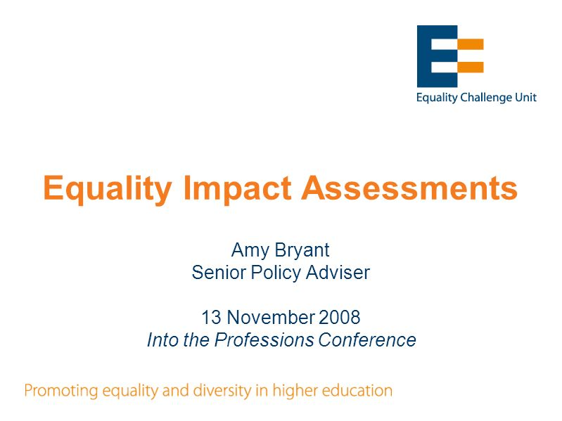 Equality Impact Assessments Amy Bryant Senior Policy Adviser 13 November 2008 Into the Professions Conference