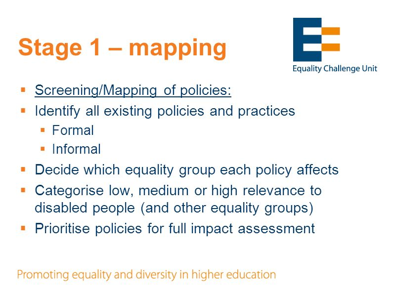 Stage 1 – mapping Screening/Mapping of policies: Identify all existing policies and practices Formal Informal Decide which equality group each policy affects Categorise low, medium or high relevance to disabled people (and other equality groups) Prioritise policies for full impact assessment