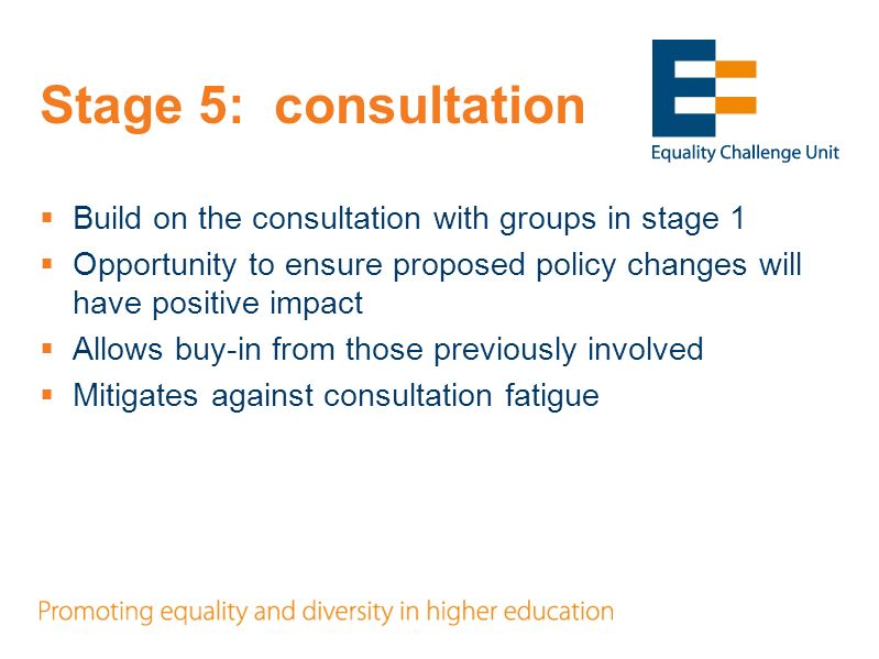 Stage 5: consultation Build on the consultation with groups in stage 1 Opportunity to ensure proposed policy changes will have positive impact Allows buy-in from those previously involved Mitigates against consultation fatigue