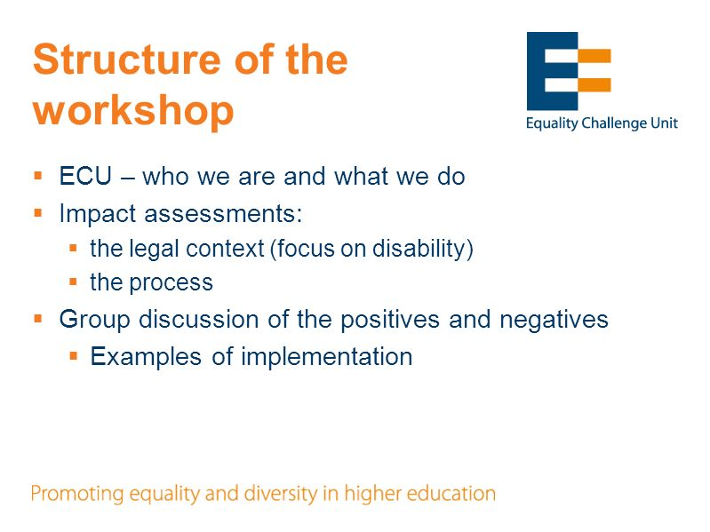 Structure of the workshop ECU – who we are and what we do Impact assessments: the legal context (focus on disability) the process Group discussion of the positives and negatives Examples of implementation