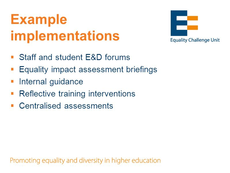 Example implementations Staff and student E&D forums Equality impact assessment briefings Internal guidance Reflective training interventions Centralised assessments