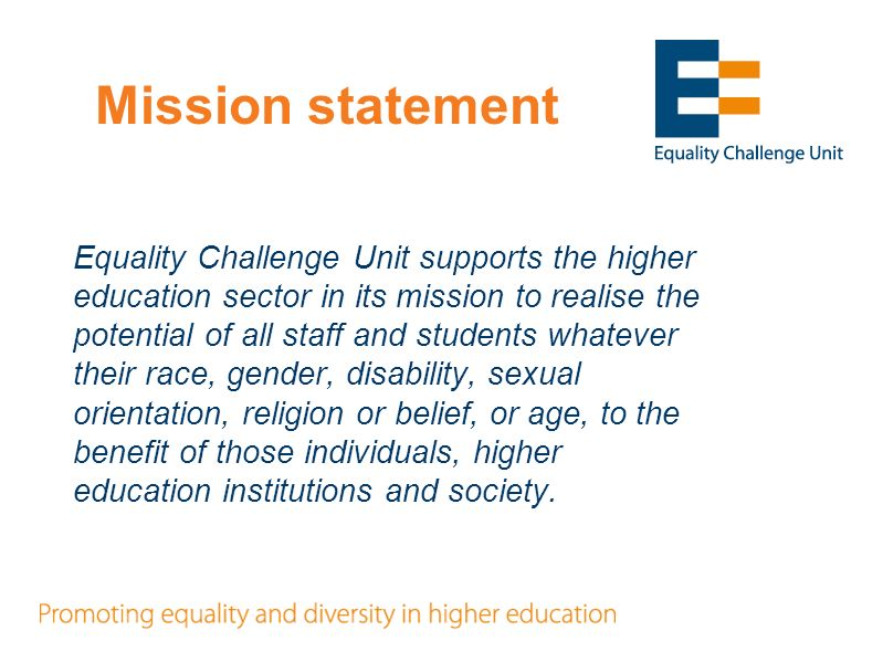 Mission statement Equality Challenge Unit supports the higher education sector in its mission to realise the potential of all staff and students whatever their race, gender, disability, sexual orientation, religion or belief, or age, to the benefit of those individuals, higher education institutions and society.