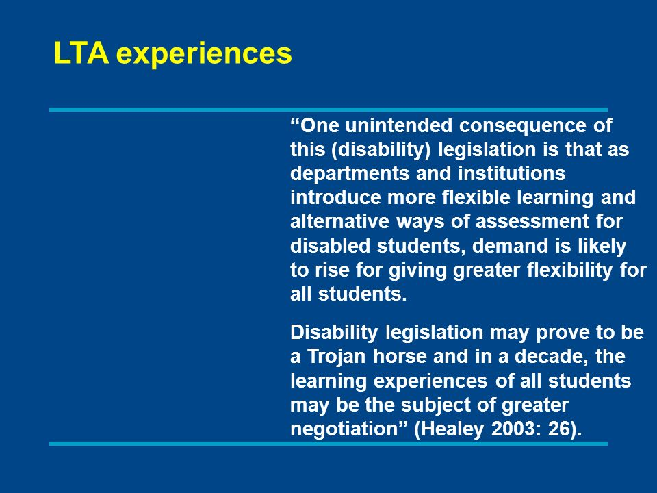 One unintended consequence of this (disability) legislation is that as departments and institutions introduce more flexible learning and alternative ways of assessment for disabled students, demand is likely to rise for giving greater flexibility for all students.