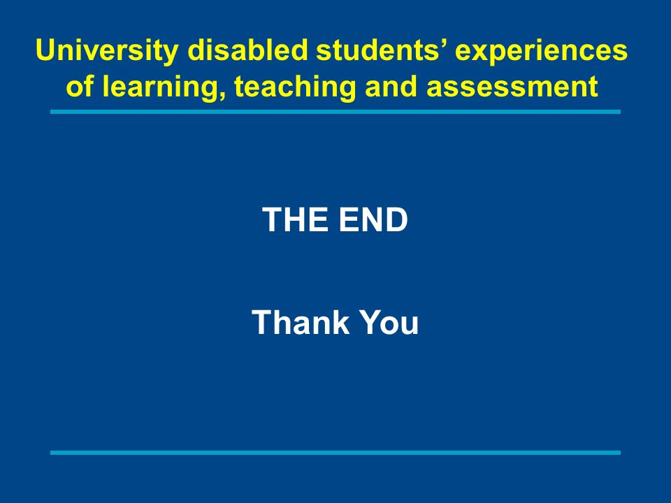 University disabled students experiences of learning, teaching and assessment THE END Thank You