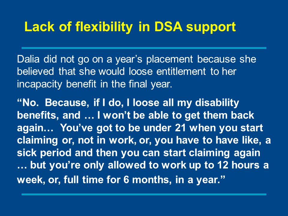 Dalia did not go on a years placement because she believed that she would loose entitlement to her incapacity benefit in the final year.