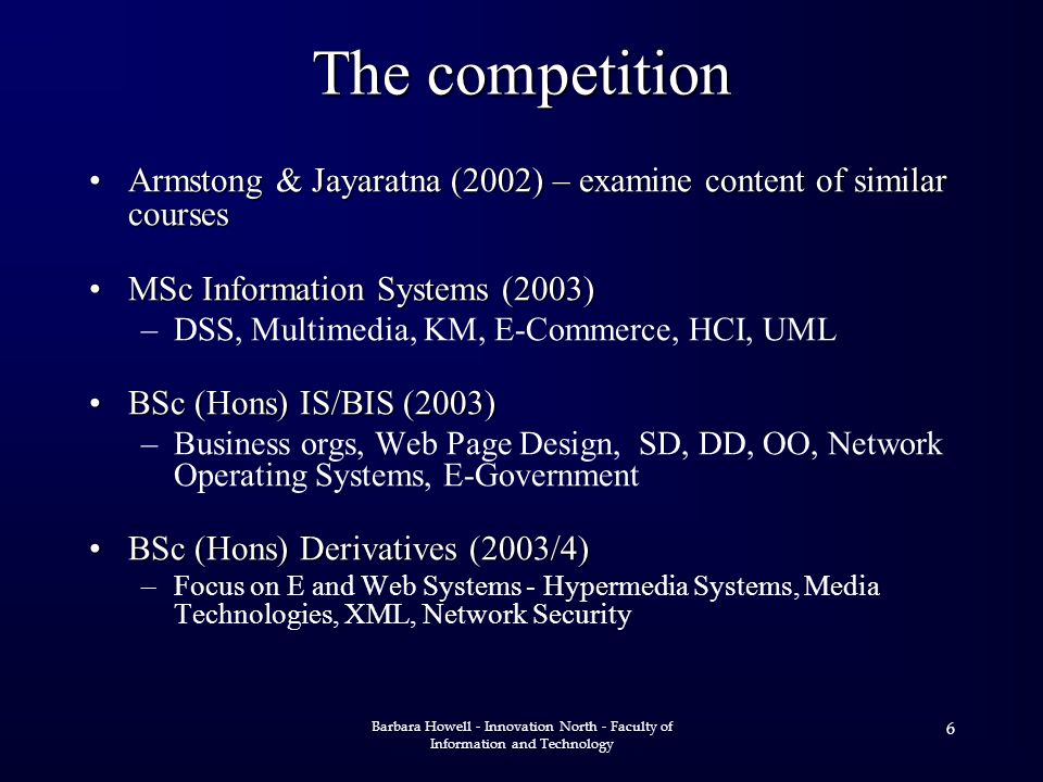 Barbara Howell - Innovation North - Faculty of Information and Technology 6 The competition Armstong & Jayaratna (2002) – examine content of similar coursesArmstong & Jayaratna (2002) – examine content of similar courses MSc Information Systems (2003)MSc Information Systems (2003) –DSS, Multimedia, KM, E-Commerce, HCI, UML BSc (Hons) IS/BIS (2003)BSc (Hons) IS/BIS (2003) –Business orgs, Web Page Design, SD, DD, OO, Network Operating Systems, E-Government BSc (Hons) Derivatives (2003/4)BSc (Hons) Derivatives (2003/4) –Focus on E and Web Systems - Hypermedia Systems, Media Technologies, XML, Network Security