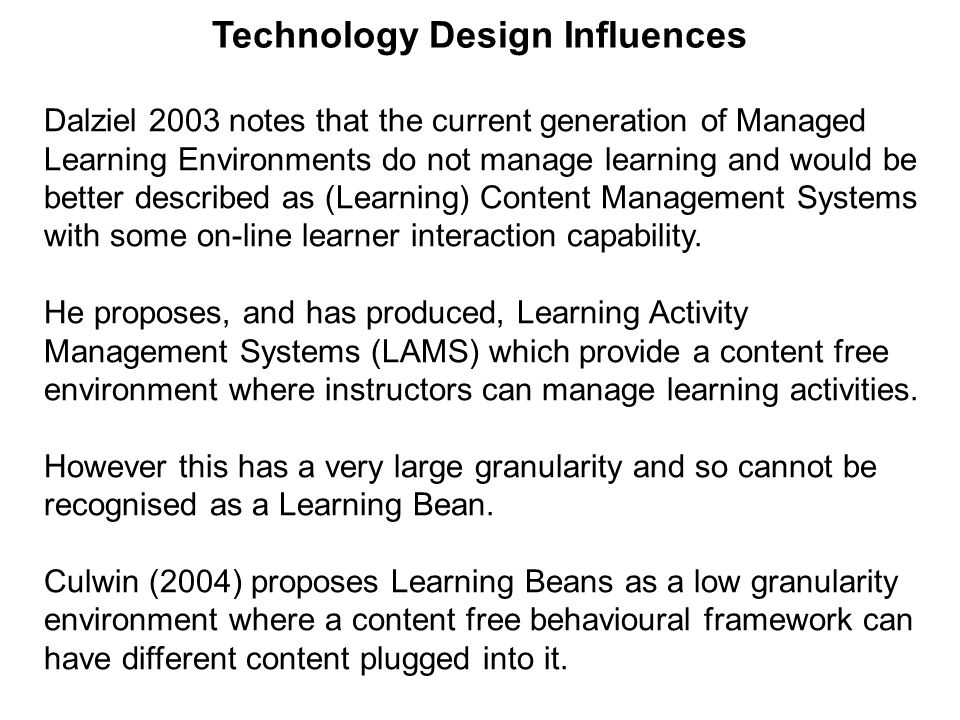 Technology Design Influences Dalziel 2003 notes that the current generation of Managed Learning Environments do not manage learning and would be better described as (Learning) Content Management Systems with some on-line learner interaction capability.