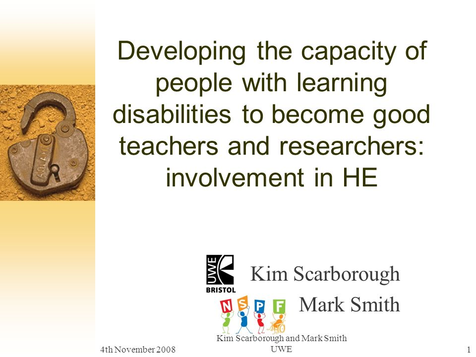 4th November 2008 Kim Scarborough and Mark Smith UWE1 Developing the capacity of people with learning disabilities to become good teachers and researchers: involvement in HE Kim Scarborough Mark Smith