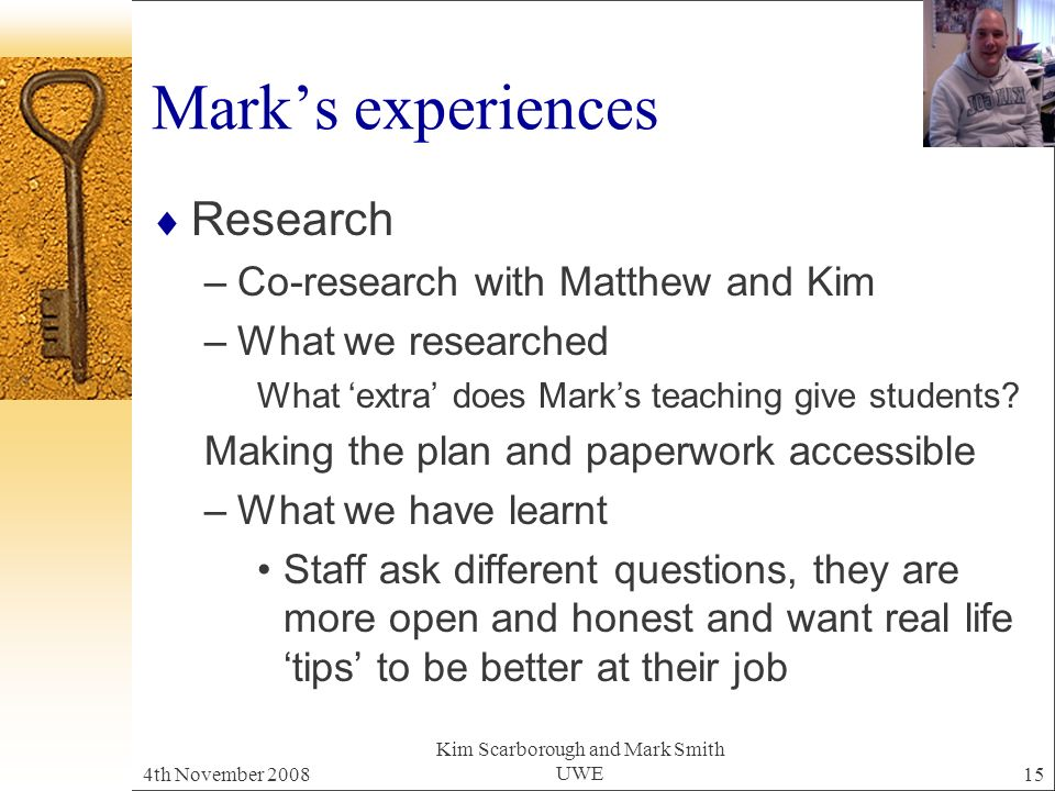 4th November 2008 Kim Scarborough and Mark Smith UWE15 Marks experiences Research –Co-research with Matthew and Kim –What we researched What extra does Marks teaching give students.