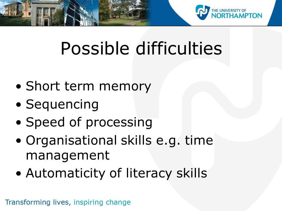 Possible difficulties Short term memory Sequencing Speed of processing Organisational skills e.g. time management Automaticity of literacy skills