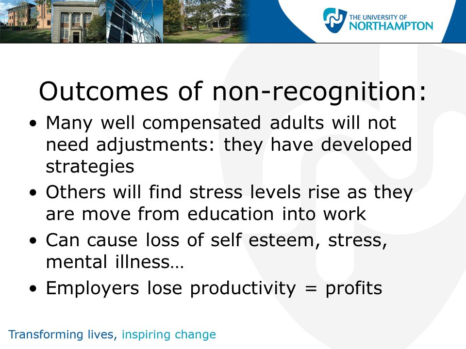 Outcomes of non-recognition: Many well compensated adults will not need adjustments: they have developed strategies Others will find stress levels ris