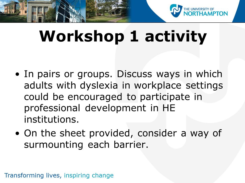 Workshop 1 activity In pairs or groups. Discuss ways in which adults with dyslexia in workplace settings could be encouraged to participate in profess