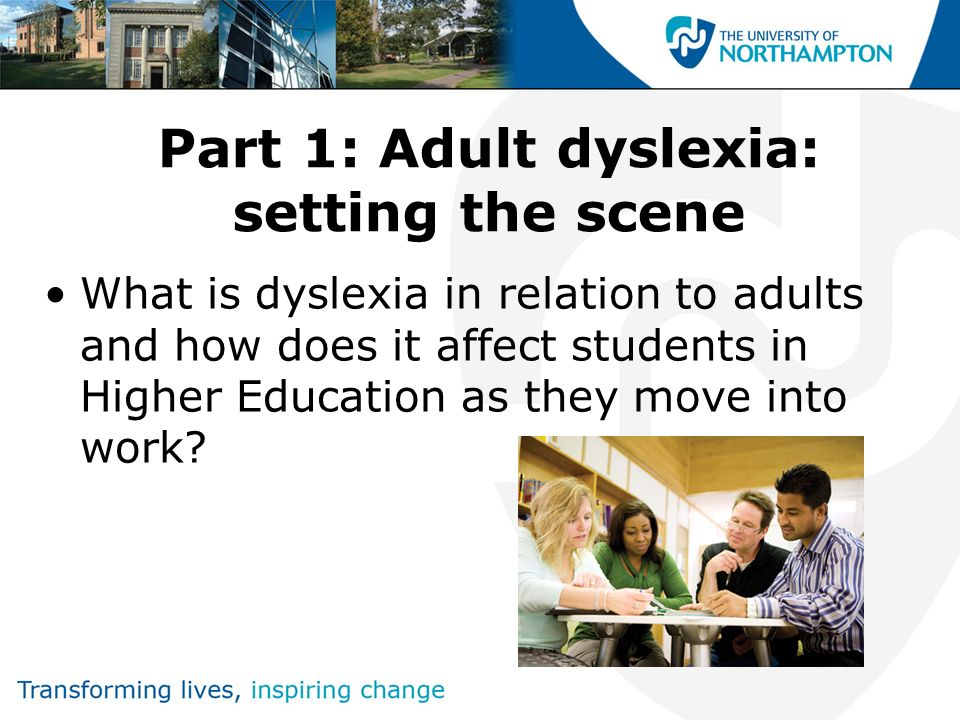 Part 1: Adult dyslexia: setting the scene What is dyslexia in relation to adults and how does it affect students in Higher Education as they move into
