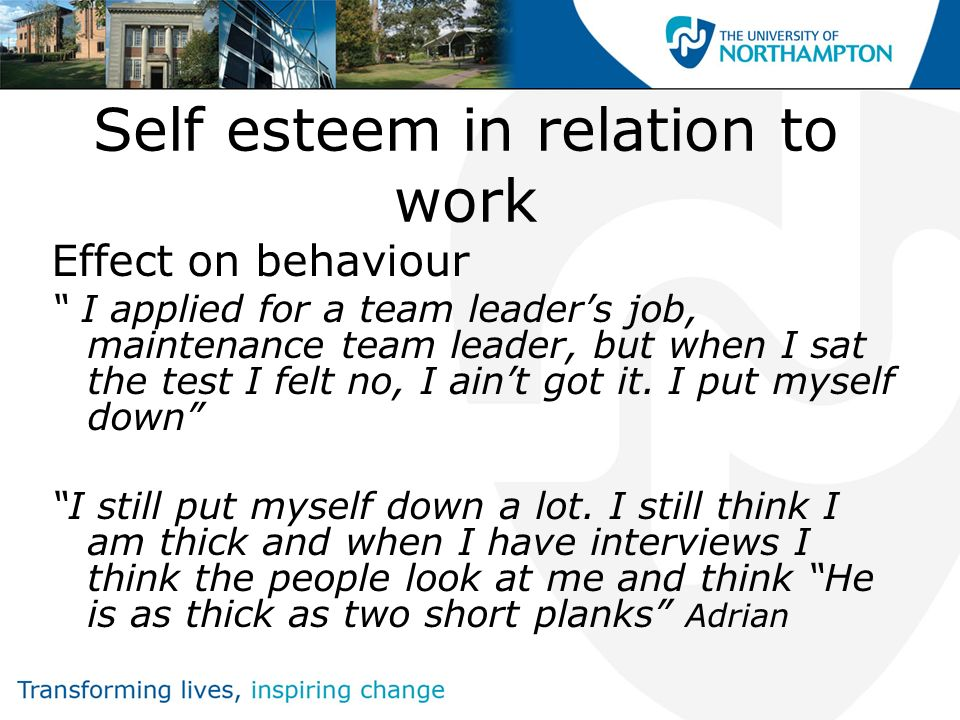 Self esteem in relation to work Effect on behaviour I applied for a team leaders job, maintenance team leader, but when I sat the test I felt no, I ai