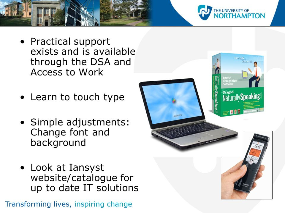 Practical support exists and is available through the DSA and Access to Work Learn to touch type Simple adjustments: Change font and background Look a