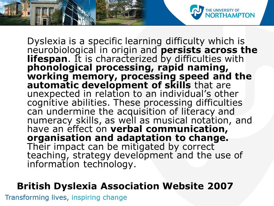 Dyslexia is a specific learning difficulty which is neurobiological in origin and persists across the lifespan. It is characterized by difficulties wi