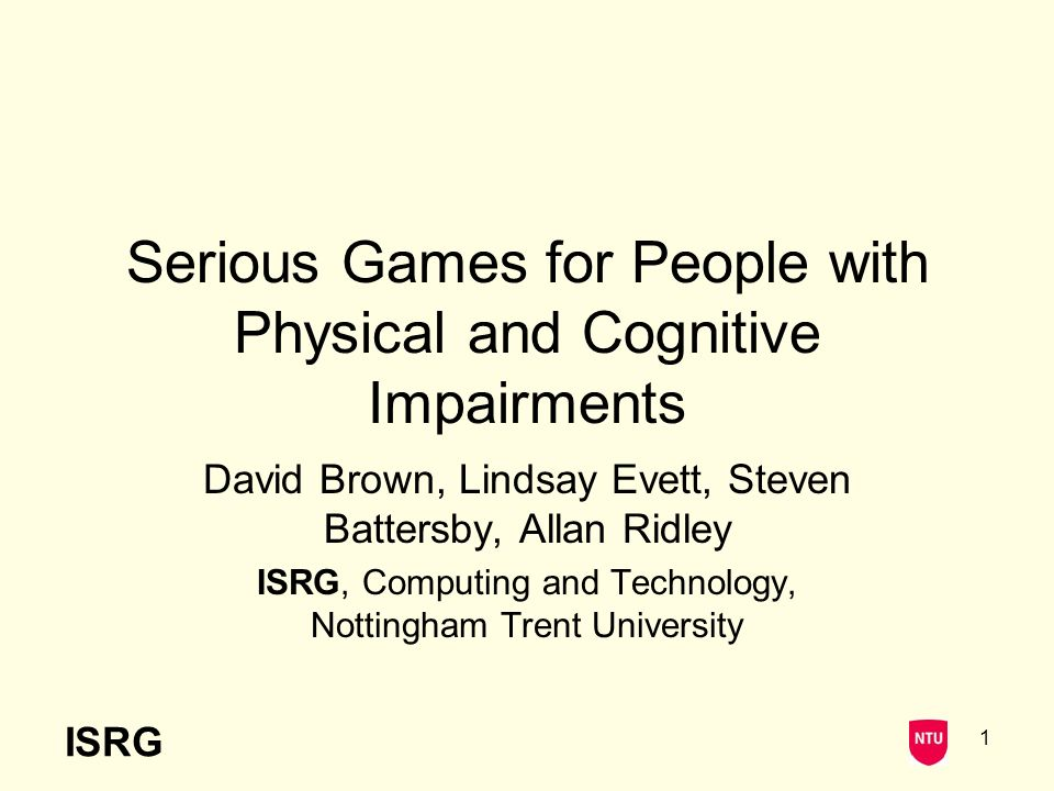 ISRG 1 Serious Games for People with Physical and Cognitive Impairments David Brown, Lindsay Evett, Steven Battersby, Allan Ridley ISRG, Computing and Technology, Nottingham Trent University