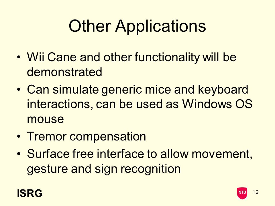 ISRG 12 Other Applications Wii Cane and other functionality will be demonstrated Can simulate generic mice and keyboard interactions, can be used as Windows OS mouse Tremor compensation Surface free interface to allow movement, gesture and sign recognition