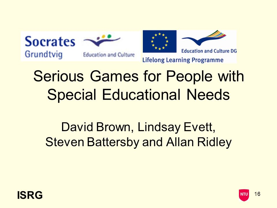 ISRG 16 Serious Games for People with Special Educational Needs David Brown, Lindsay Evett, Steven Battersby and Allan Ridley