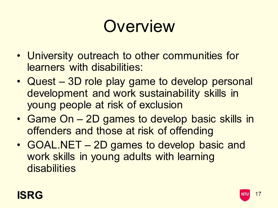 ISRG 17 Overview University outreach to other communities for learners with disabilities: Quest – 3D role play game to develop personal development and work sustainability skills in young people at risk of exclusion Game On – 2D games to develop basic skills in offenders and those at risk of offending GOAL.NET – 2D games to develop basic and work skills in young adults with learning disabilities