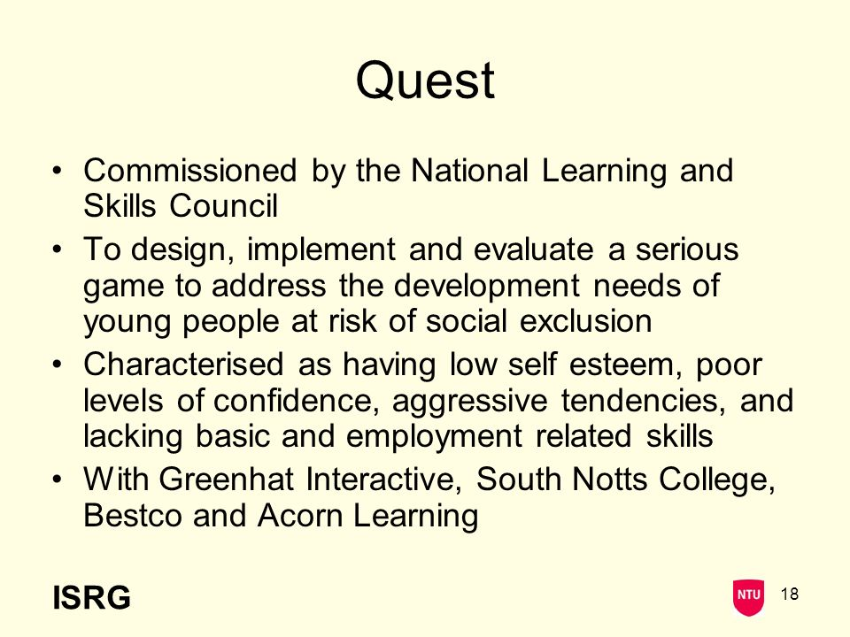 ISRG 18 Quest Commissioned by the National Learning and Skills Council To design, implement and evaluate a serious game to address the development needs of young people at risk of social exclusion Characterised as having low self esteem, poor levels of confidence, aggressive tendencies, and lacking basic and employment related skills With Greenhat Interactive, South Notts College, Bestco and Acorn Learning
