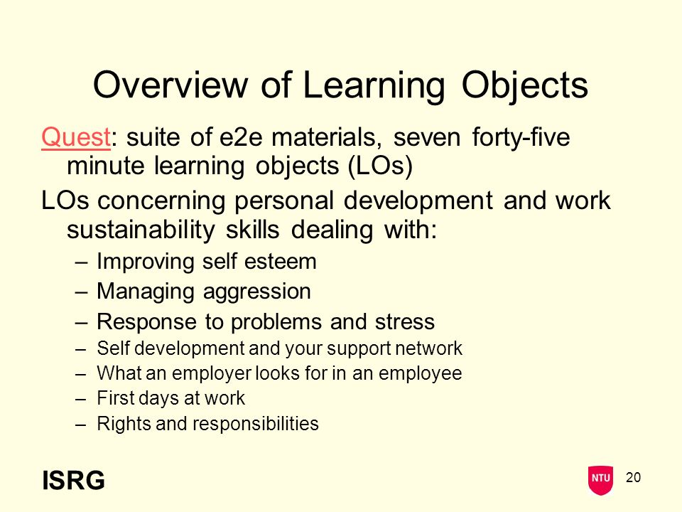 ISRG 20 Overview of Learning Objects QuestQuest: suite of e2e materials, seven forty-five minute learning objects (LOs) LOs concerning personal development and work sustainability skills dealing with: –Improving self esteem –Managing aggression –Response to problems and stress –Self development and your support network –What an employer looks for in an employee –First days at work –Rights and responsibilities