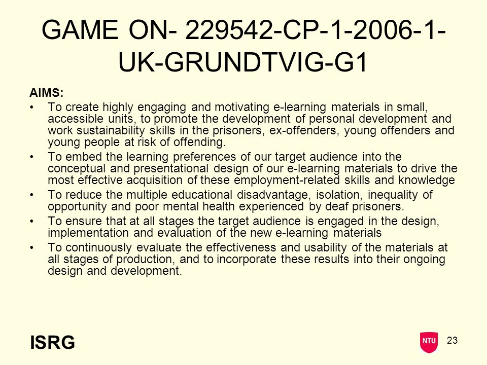 ISRG 23 GAME ON- 229542-CP-1-2006-1- UK-GRUNDTVIG-G1 AIMS: To create highly engaging and motivating e-learning materials in small, accessible units, to promote the development of personal development and work sustainability skills in the prisoners, ex-offenders, young offenders and young people at risk of offending.