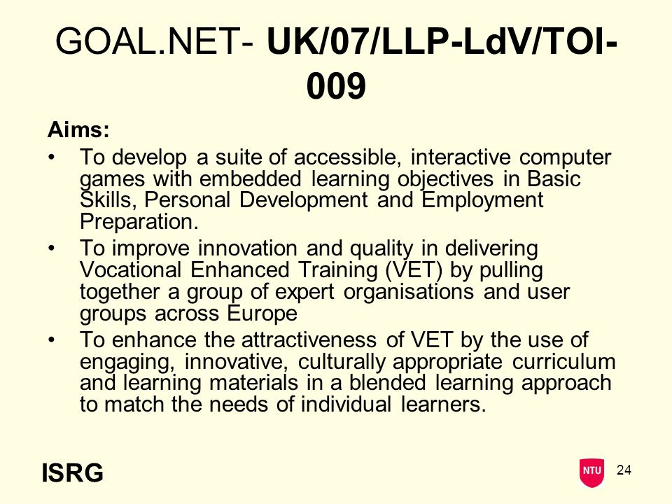 ISRG 24 GOAL.NET- UK/07/LLP-LdV/TOI- 009 Aims: To develop a suite of accessible, interactive computer games with embedded learning objectives in Basic Skills, Personal Development and Employment Preparation.