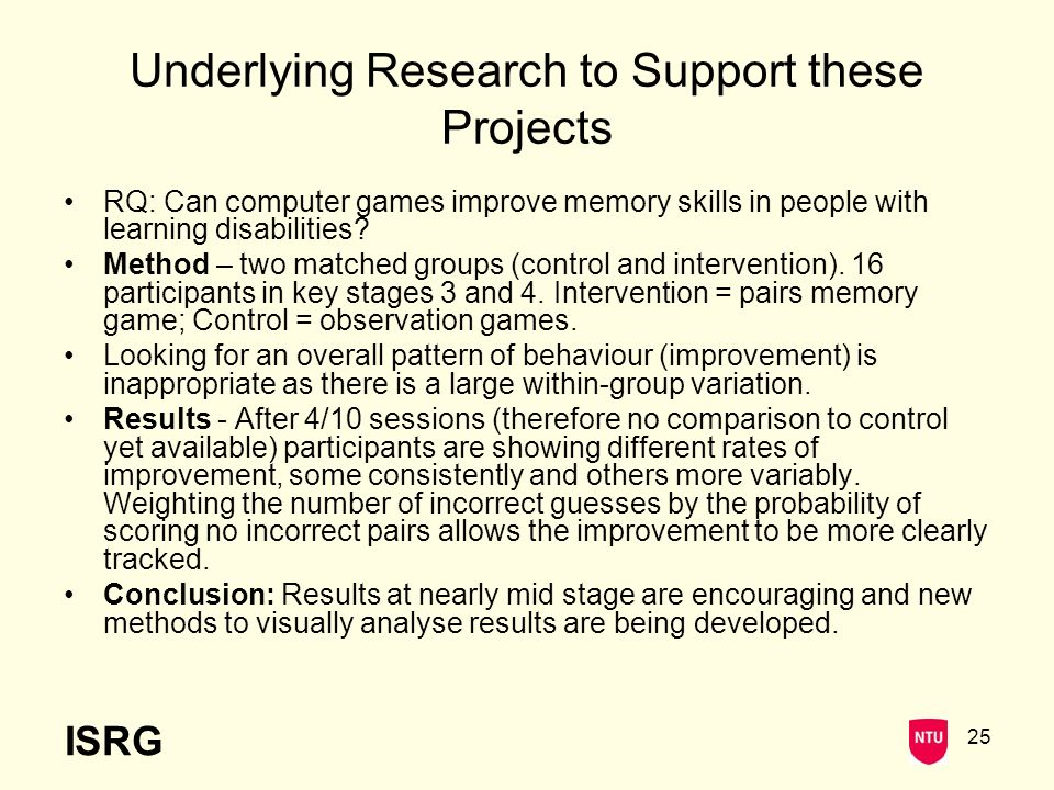 ISRG 25 Underlying Research to Support these Projects RQ: Can computer games improve memory skills in people with learning disabilities.
