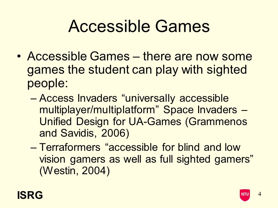 ISRG 4 Accessible Games Accessible Games – there are now some games the student can play with sighted people: –Access Invaders universally accessible multiplayer/multiplatform Space Invaders – Unified Design for UA-Games (Grammenos and Savidis, 2006) –Terraformers accessible for blind and low vision gamers as well as full sighted gamers (Westin, 2004)