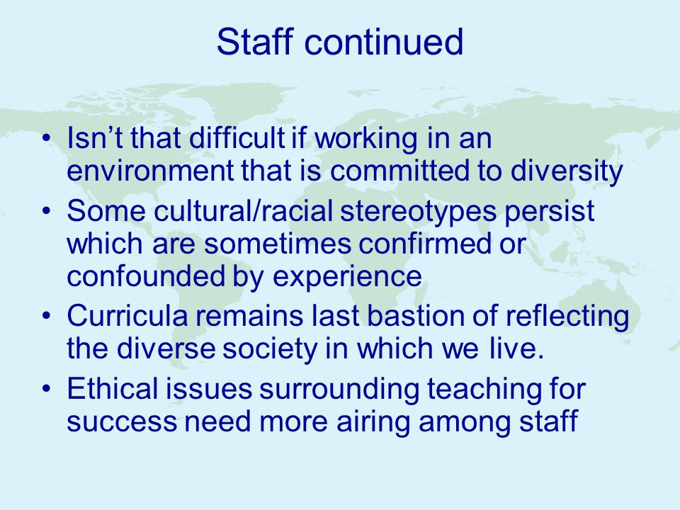 Staff continued Isnt that difficult if working in an environment that is committed to diversity Some cultural/racial stereotypes persist which are som