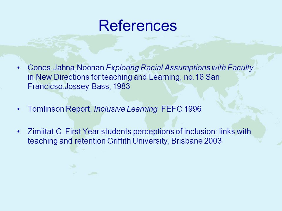 References Cones,Jahna,Noonan Exploring Racial Assumptions with Faculty in New Directions for teaching and Learning, no.16 San Francicso:Jossey-Bass,