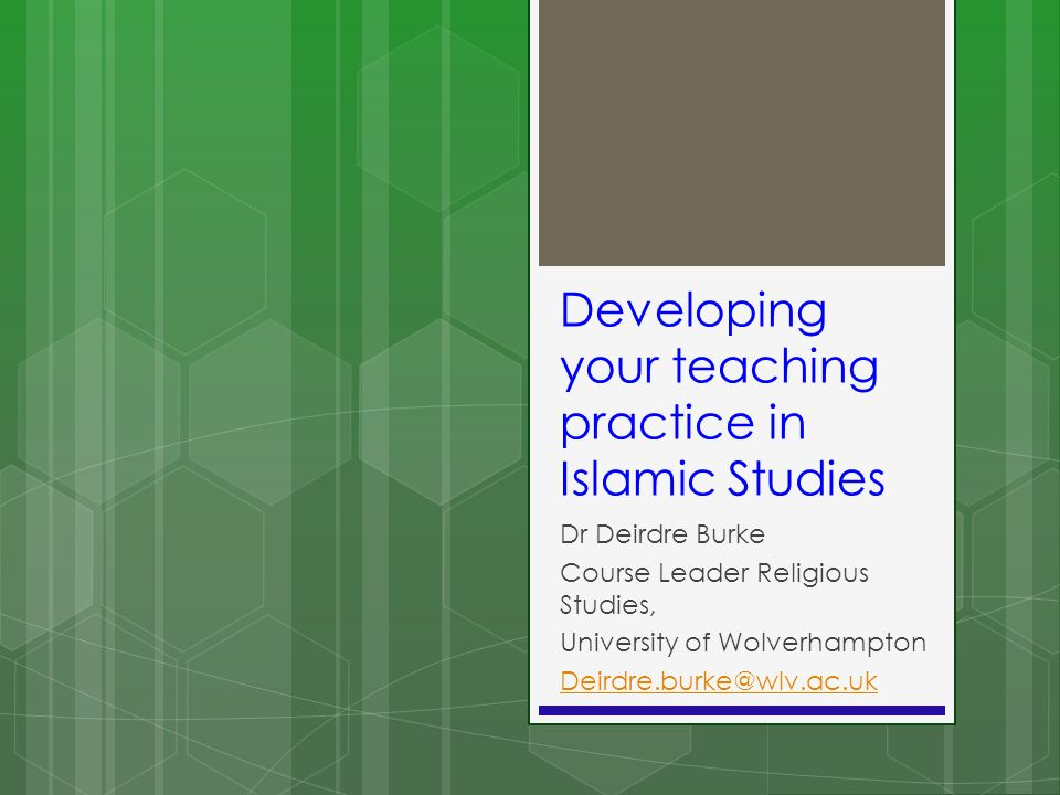 Developing your teaching practice in Islamic Studies Dr Deirdre Burke Course Leader Religious Studies, University of Wolverhampton Deirdre.burke@wlv.a