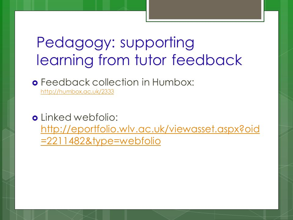 Pedagogy: supporting learning from tutor feedback Feedback collection in Humbox: http://humbox.ac.uk/2333 http://humbox.ac.uk/2333 Linked webfolio: ht