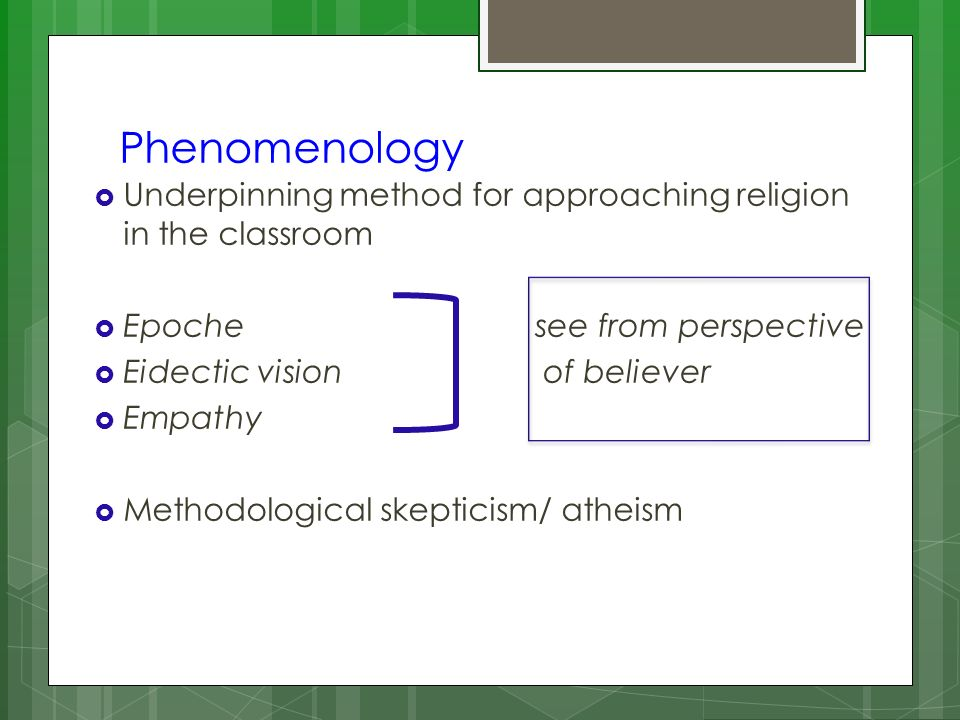 Phenomenology Underpinning method for approaching religion in the classroom Epoche see from perspective Eidectic vision of believer Empathy Methodolog