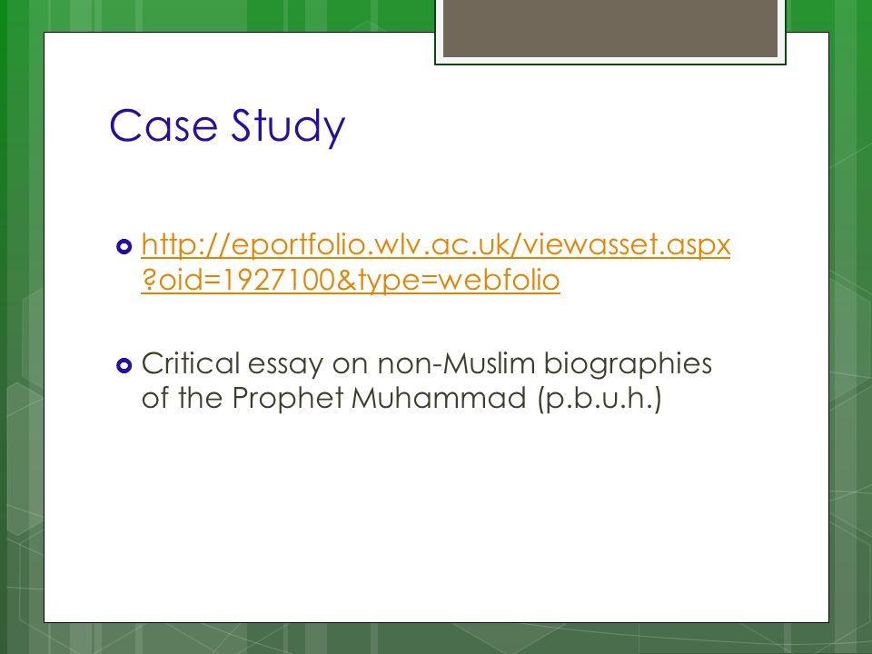 Case Study http://eportfolio.wlv.ac.uk/viewasset.aspx ?oid=1927100&type=webfolio http://eportfolio.wlv.ac.uk/viewasset.aspx ?oid=1927100&type=webfolio Critical essay on non-Muslim biographies of the Prophet Muhammad (p.b.u.h.)