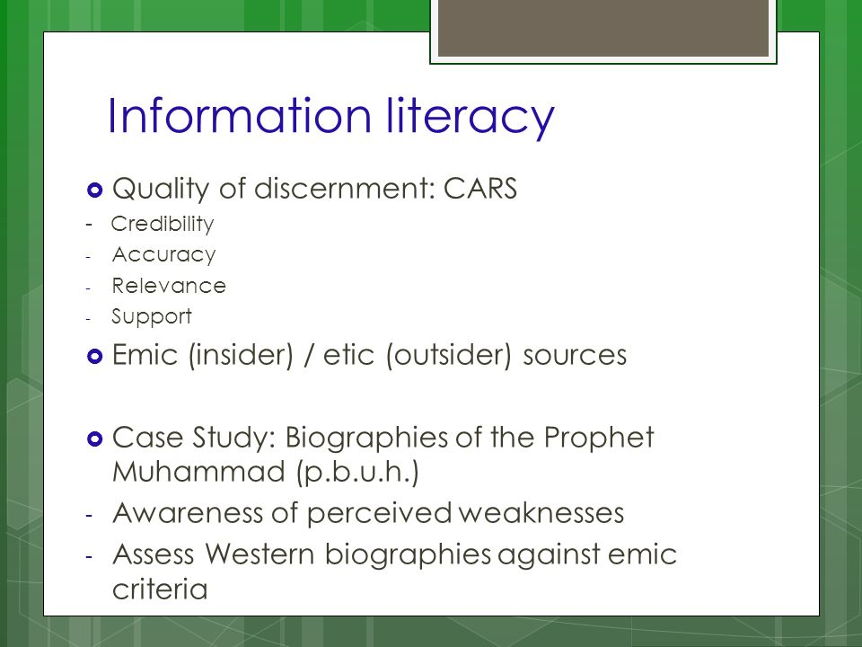Information literacy Quality of discernment: CARS - Credibility - Accuracy - Relevance - Support Emic (insider) / etic (outsider) sources Case Study: Biographies of the Prophet Muhammad (p.b.u.h.) - Awareness of perceived weaknesses - Assess Western biographies against emic criteria