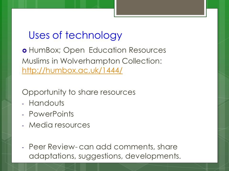 Uses of technology HumBox; Open Education Resources Muslims in Wolverhampton Collection: http://humbox.ac.uk/1444/ http://humbox.ac.uk/1444/ Opportunity to share resources - Handouts - PowerPoints - Media resources - Peer Review- can add comments, share adaptations, suggestions, developments.